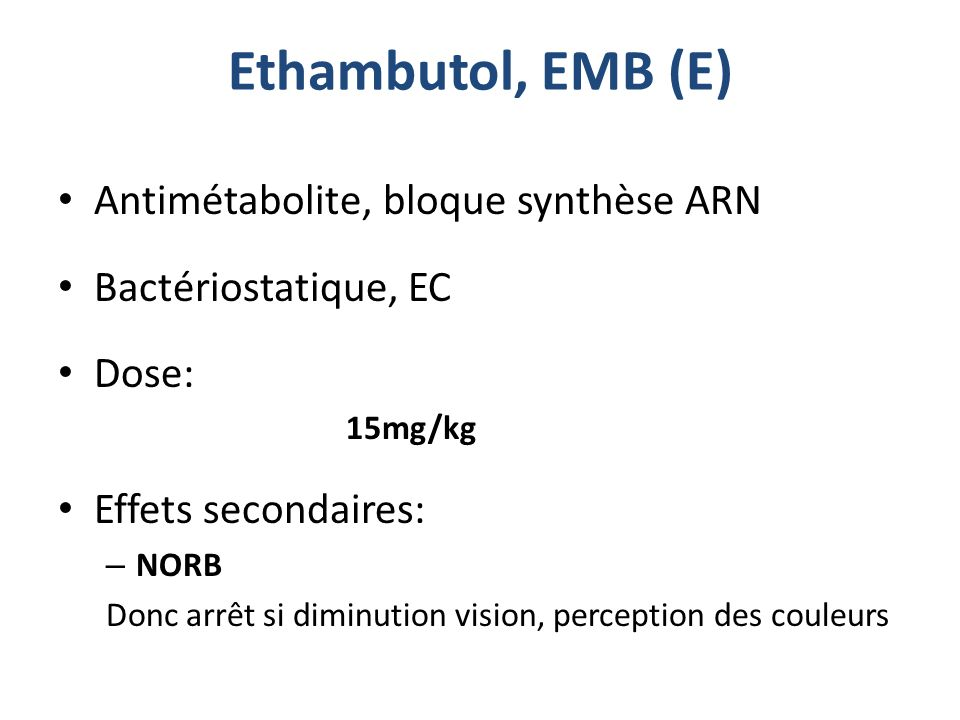 Ethambutol, EMB (E) Antimétabolite, bloque synthèse ARN Bactériostatique, EC Dose: 15mg/kg Effets secondaires: – NORB Donc arrêt si diminution vision,