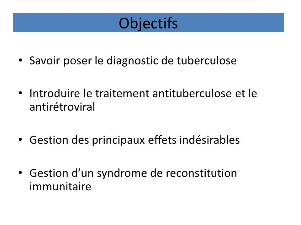 Objectifs Savoir poser le diagnostic de tuberculose Introduire le traitement antituberculose et le antirétroviral Gestion des principaux effets indési