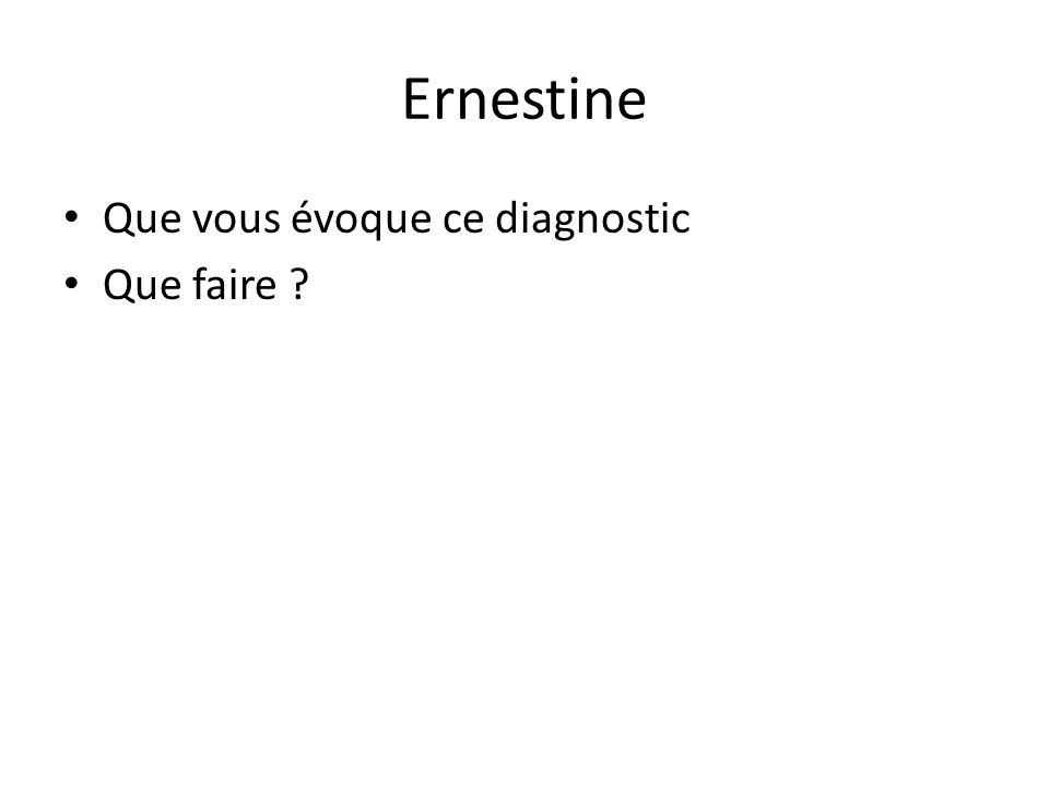 Ernestine Que vous évoque ce diagnostic Que faire ?