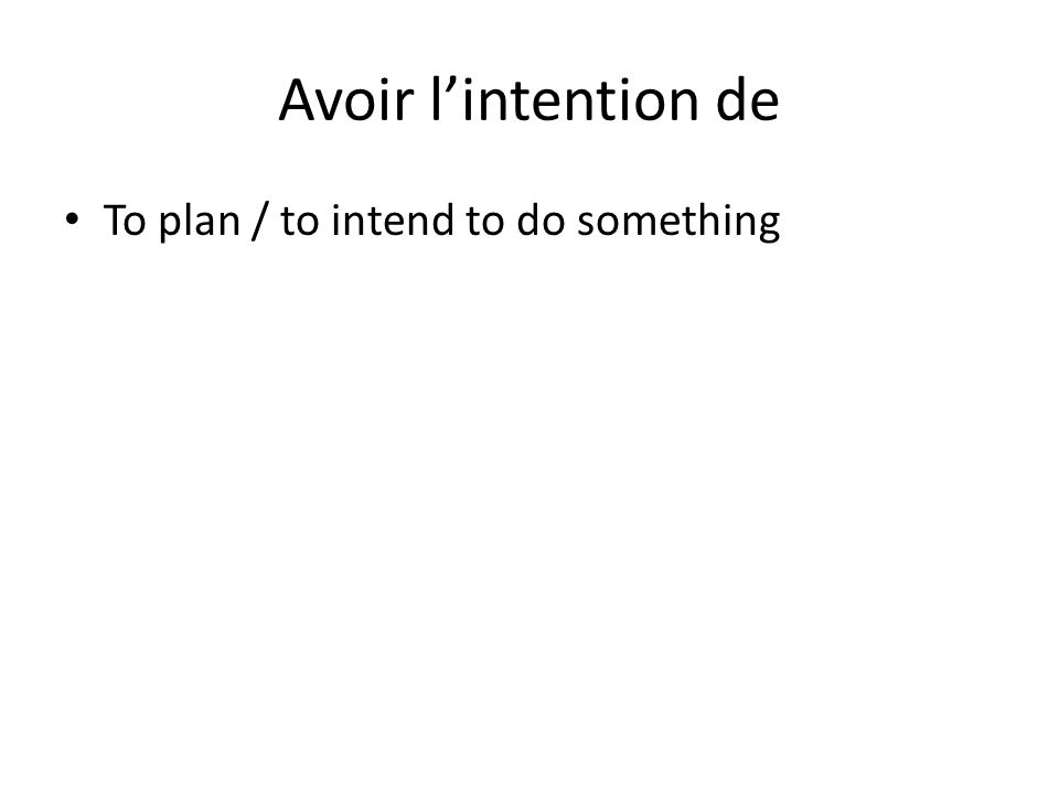 Avoir lintention de To plan / to intend to do something