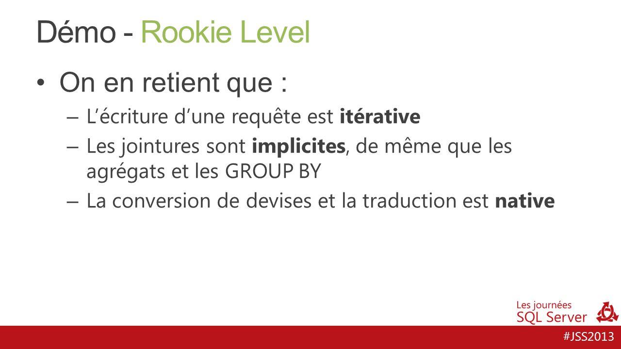 #JSS2013 Démo - Rookie Level On en retient que : – Lécriture dune requête est itérative – Les jointures sont implicites, de même que les agrégats et l