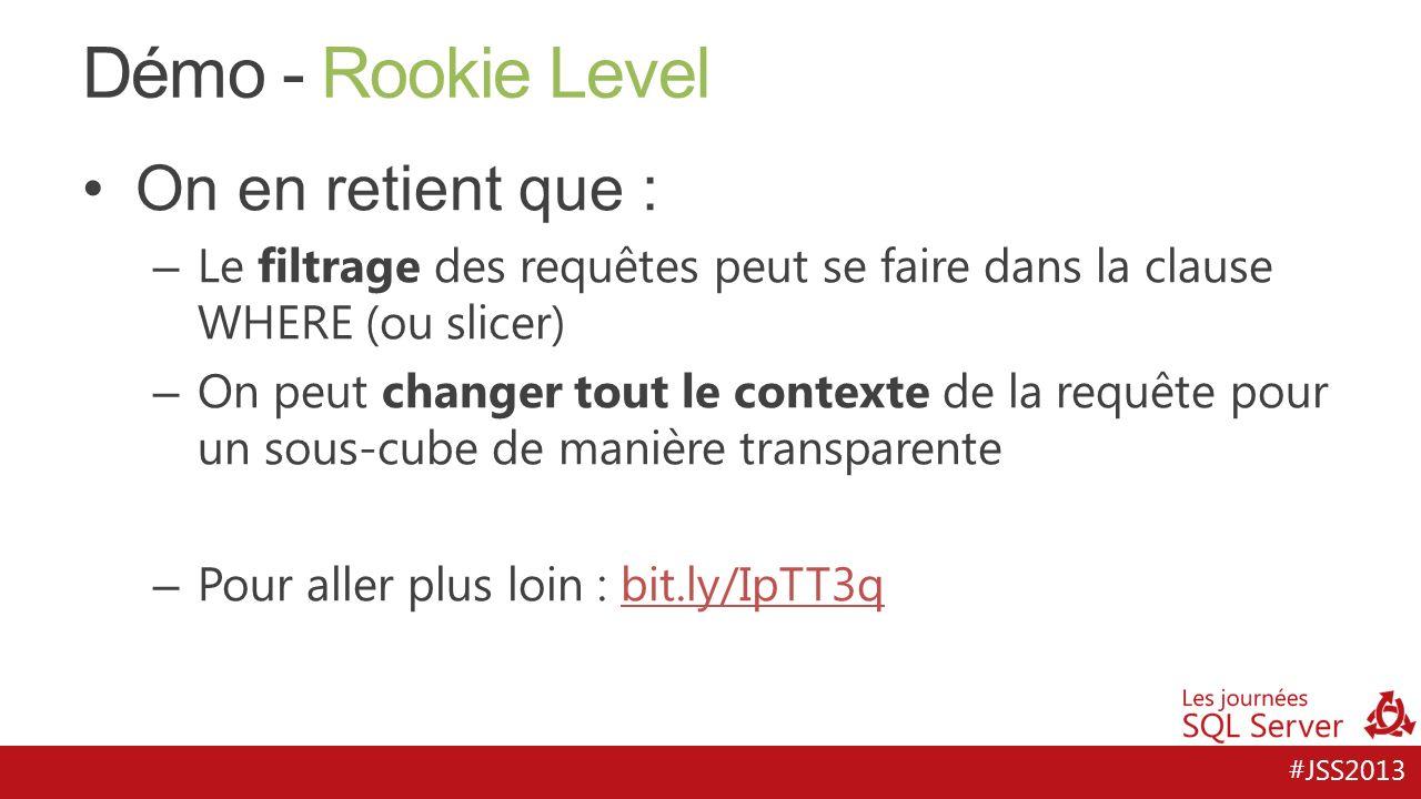 #JSS2013 Démo - Rookie Level On en retient que : – Le filtrage des requêtes peut se faire dans la clause WHERE (ou slicer) – On peut changer tout le c