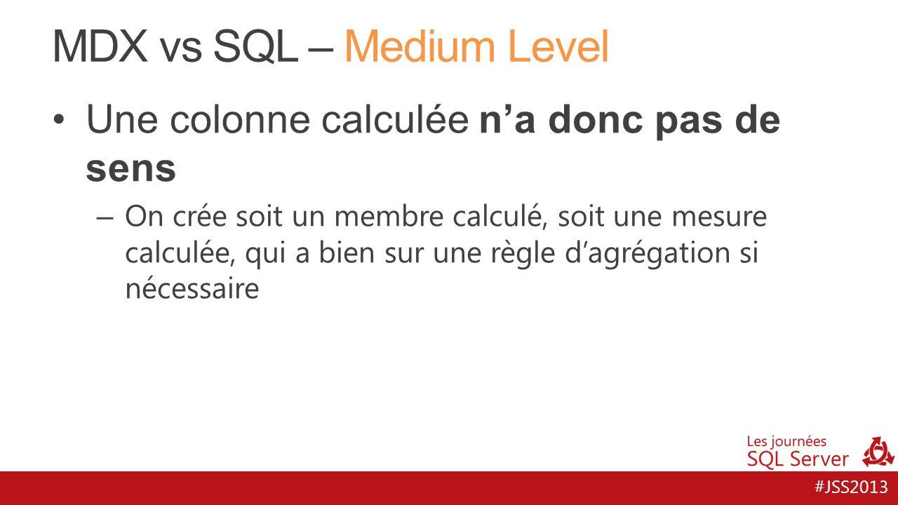 #JSS2013 MDX vs SQL – Medium Level Une colonne calculée na donc pas de sens – On crée soit un membre calculé, soit une mesure calculée, qui a bien sur