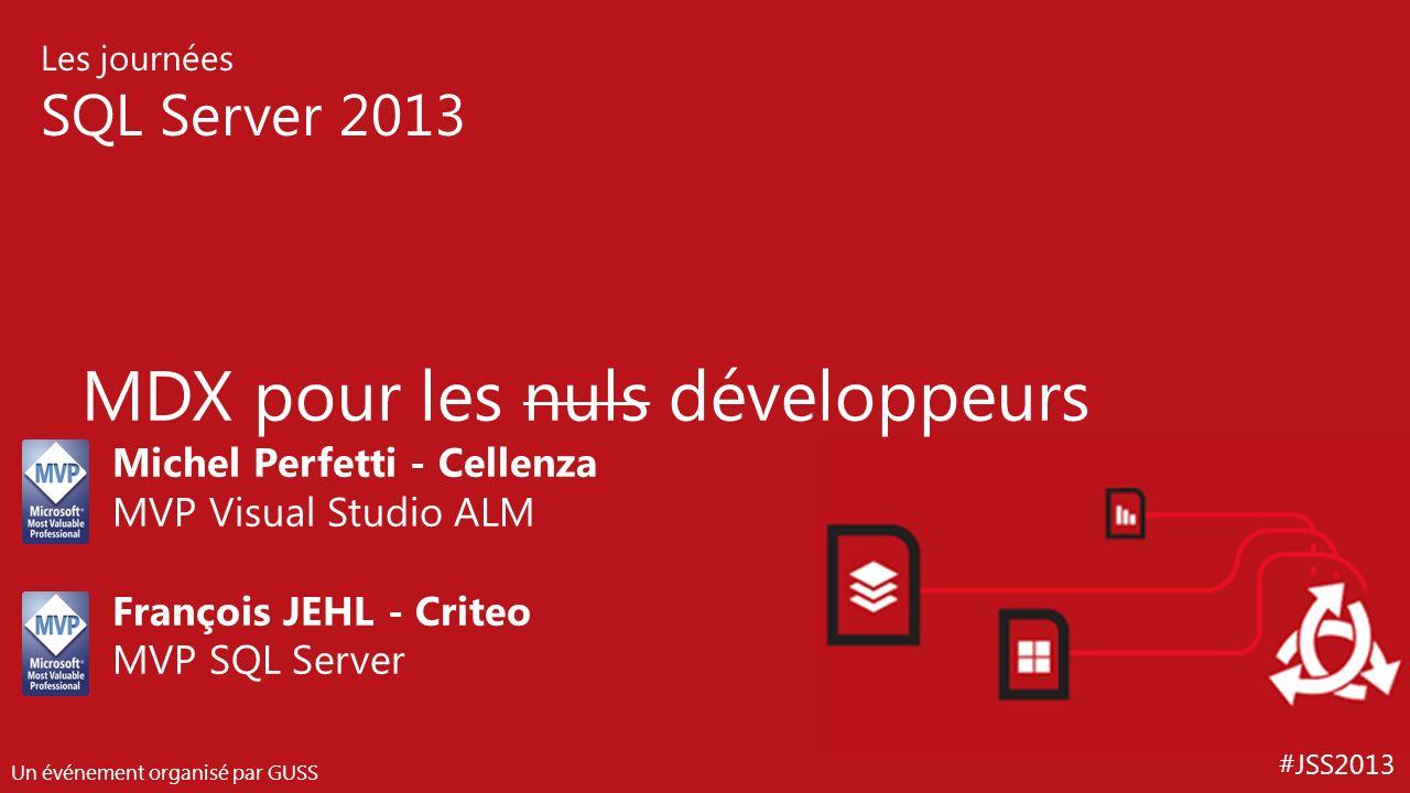 #JSS2013 Les journées SQL Server 2013 Un événement organisé par GUSS MDX pour les nuls développeurs Michel Perfetti - Cellenza MVP Visual Studio ALM F