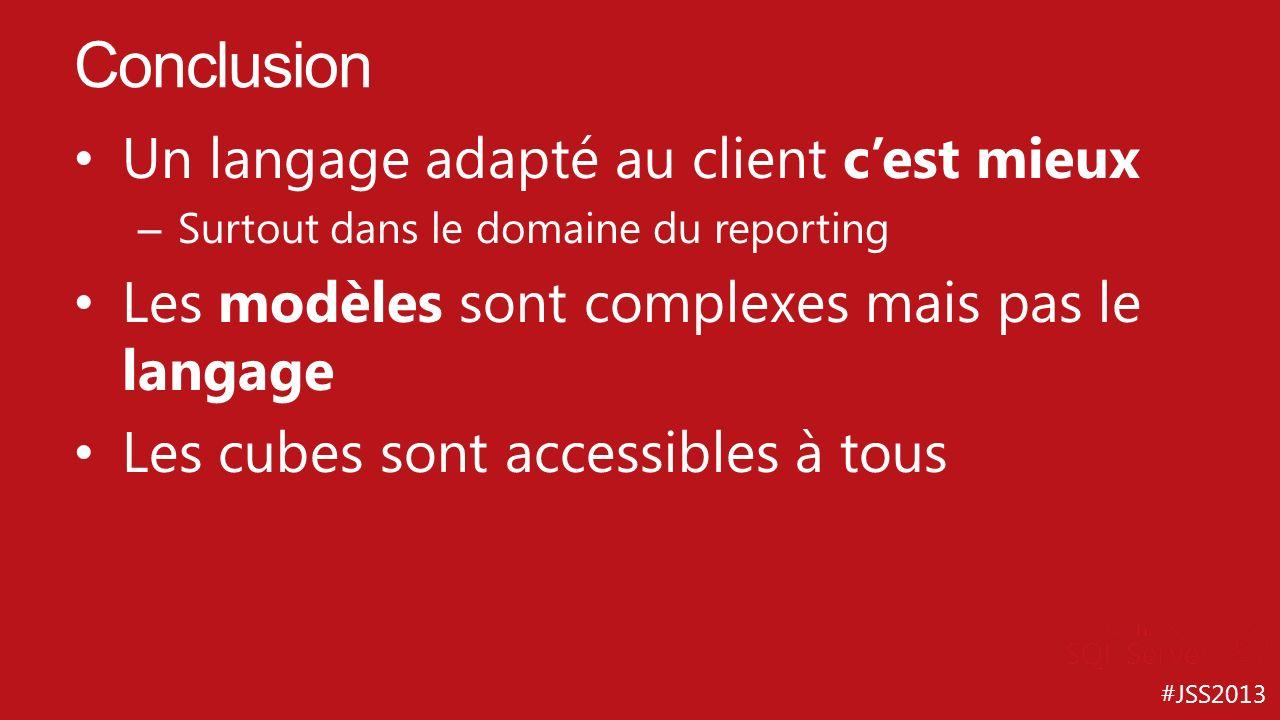 #JSS2013 Un langage adapté au client cest mieux – Surtout dans le domaine du reporting Les modèles sont complexes mais pas le langage Les cubes sont a