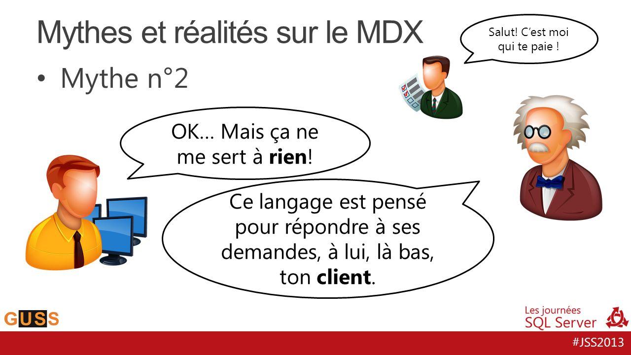#JSS2013 Mythe n°2 Mythes et réalités sur le MDX Utiliser un formalisme qui parle le langage de ton client est plus productif que tordre le SQL pour le même résultat