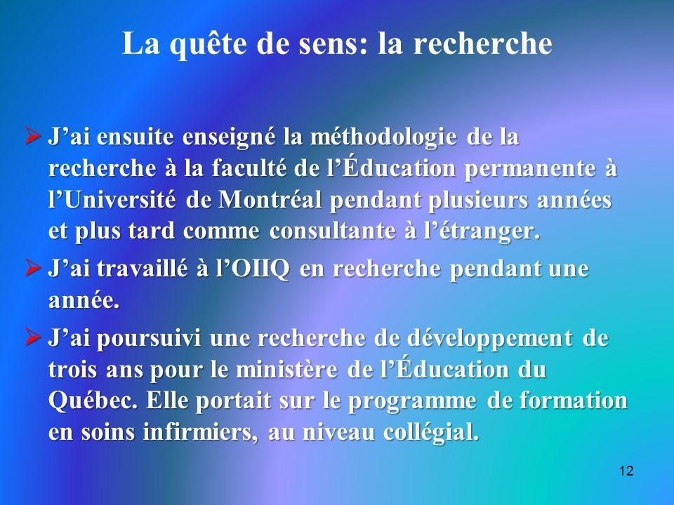 La quête de sens: la recherche Jai ensuite enseigné la méthodologie de la recherche à la faculté de lÉducation permanente à lUniversité de Montréal pendant plusieurs années et plus tard comme consultante à létranger.