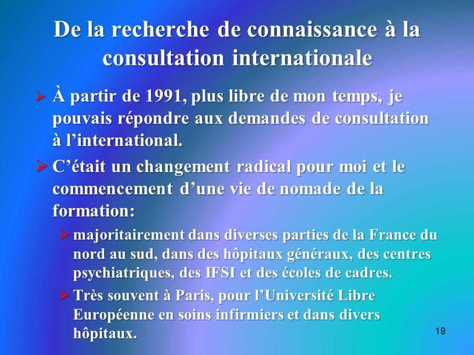 De la recherche de connaissance à la consultation internationale À partir de 1991, plus libre de mon temps, je pouvais répondre aux demandes de consultation à linternational.