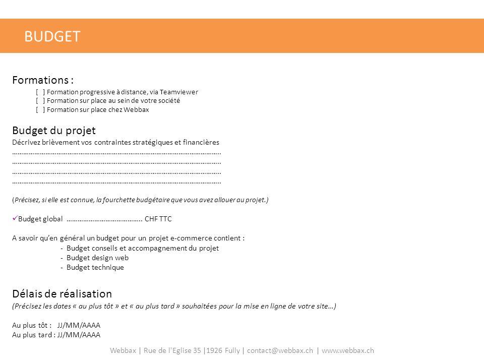 Formations : [ ] Formation progressive à distance, via Teamviewer [ ] Formation sur place au sein de votre société [ ] Formation sur place chez Webbax Budget du projet Décrivez brièvement vos contraintes stratégiques et financières …………………………………………………………………………………………………..
