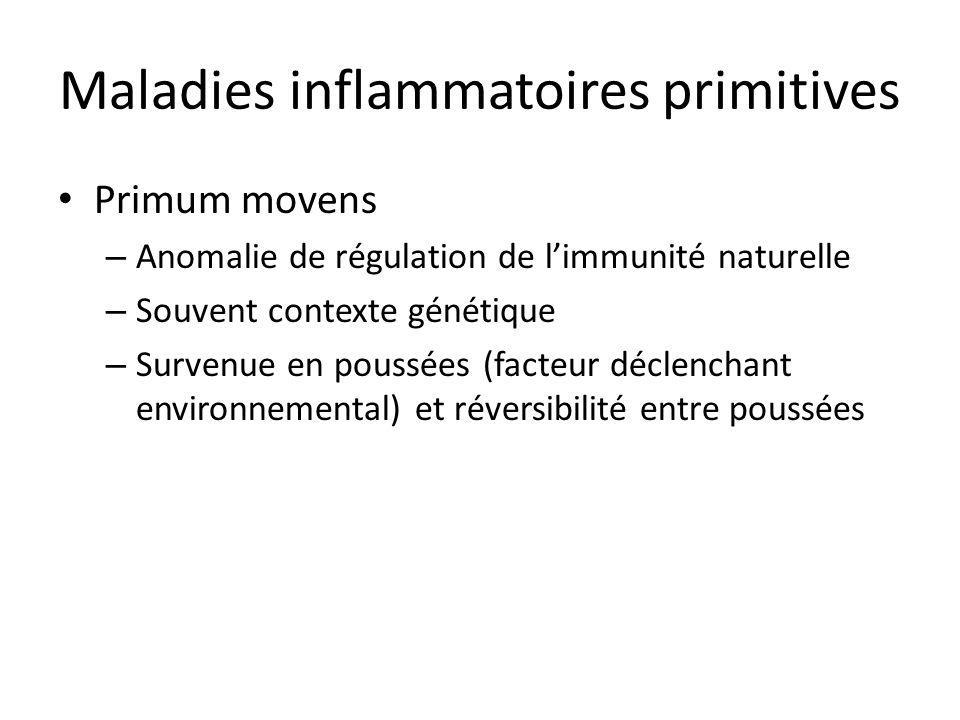 Maladies inflammatoires primitives Primum movens – Anomalie de régulation de limmunité naturelle – Souvent contexte génétique – Survenue en poussées (