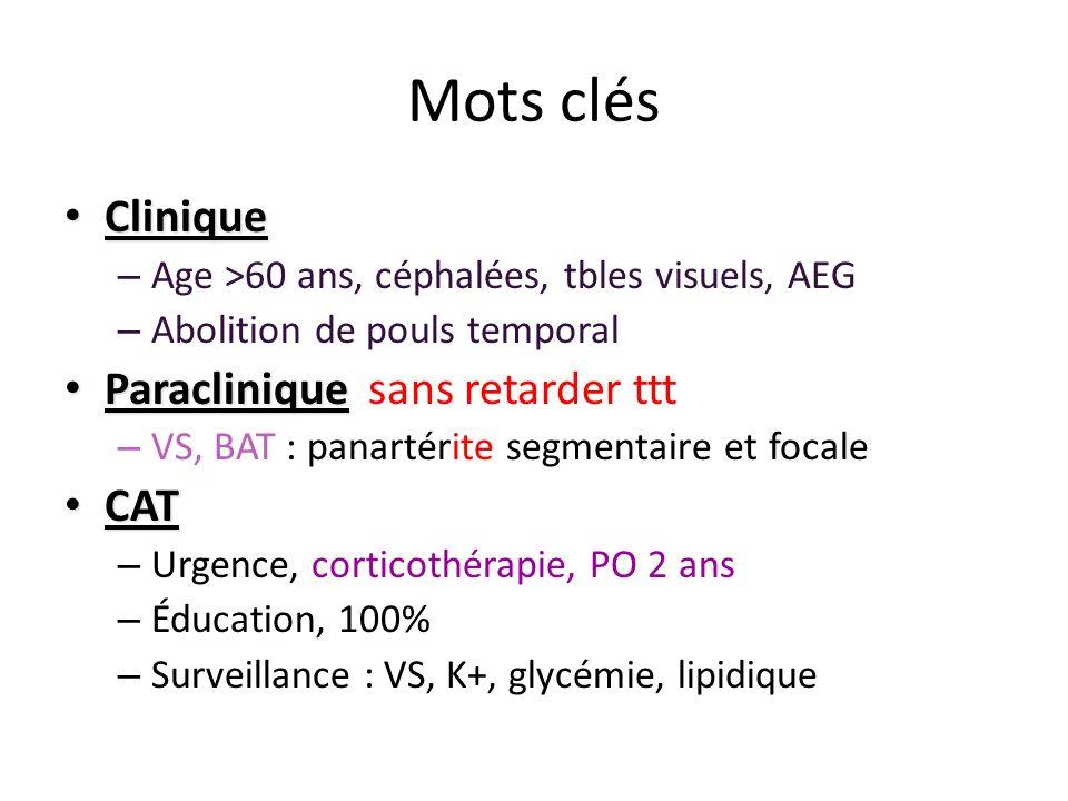 Mots clés Clinique Clinique – Age >60 ans, céphalées, tbles visuels, AEG – Abolition de pouls temporal Paraclinique Paraclinique sans retarder ttt – V