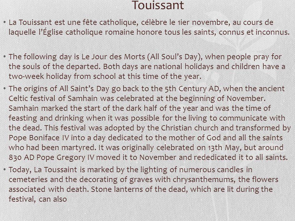 Touissant La Touissant est une fête catholique, célèbre le 1ier novembre, au cours de laquelle lÉglise catholique romaine honore tous les saints, connus et inconnus.