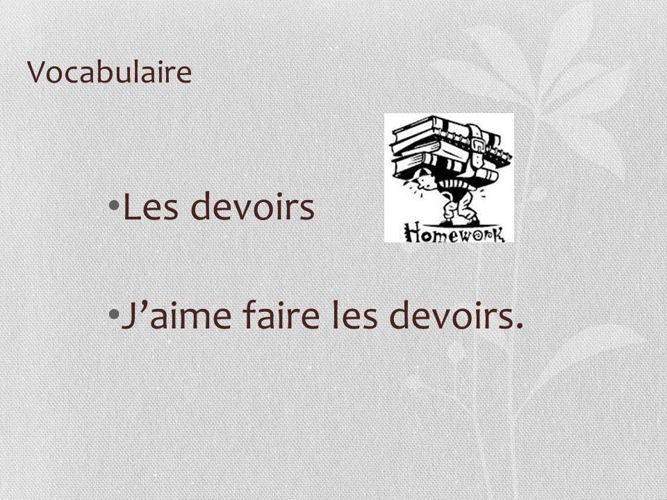 Vocabulaire Les devoirs Jaime faire les devoirs.