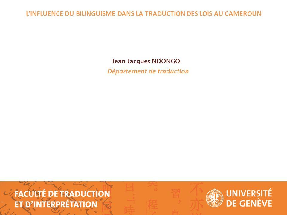 LINFLUENCE DU BILINGUISME DANS LA TRADUCTION DES LOIS AU CAMEROUN Jean Jacques NDONGO Département de traduction