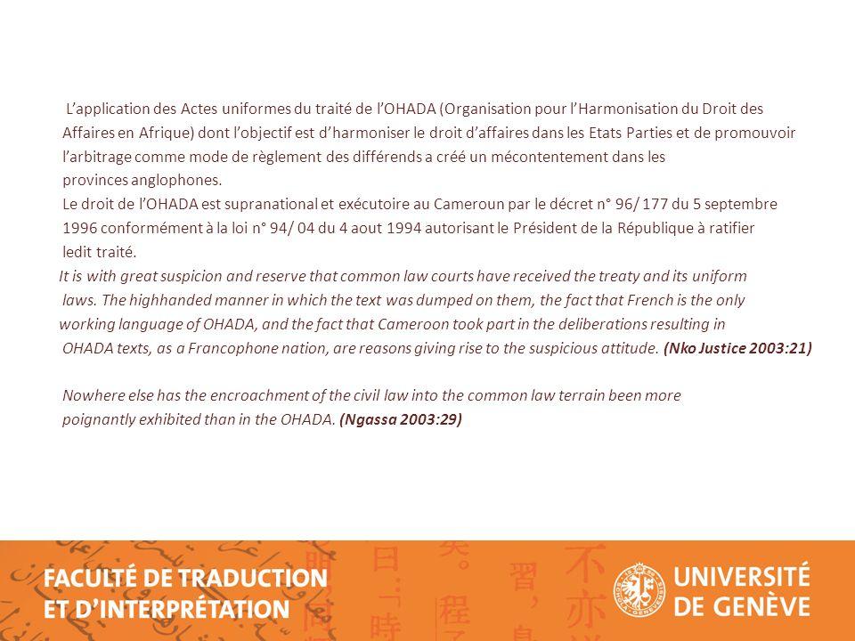 Lapplication des Actes uniformes du traité de lOHADA (Organisation pour lHarmonisation du Droit des Affaires en Afrique) dont lobjectif est dharmoniser le droit daffaires dans les Etats Parties et de promouvoir larbitrage comme mode de règlement des différends a créé un mécontentement dans les provinces anglophones.