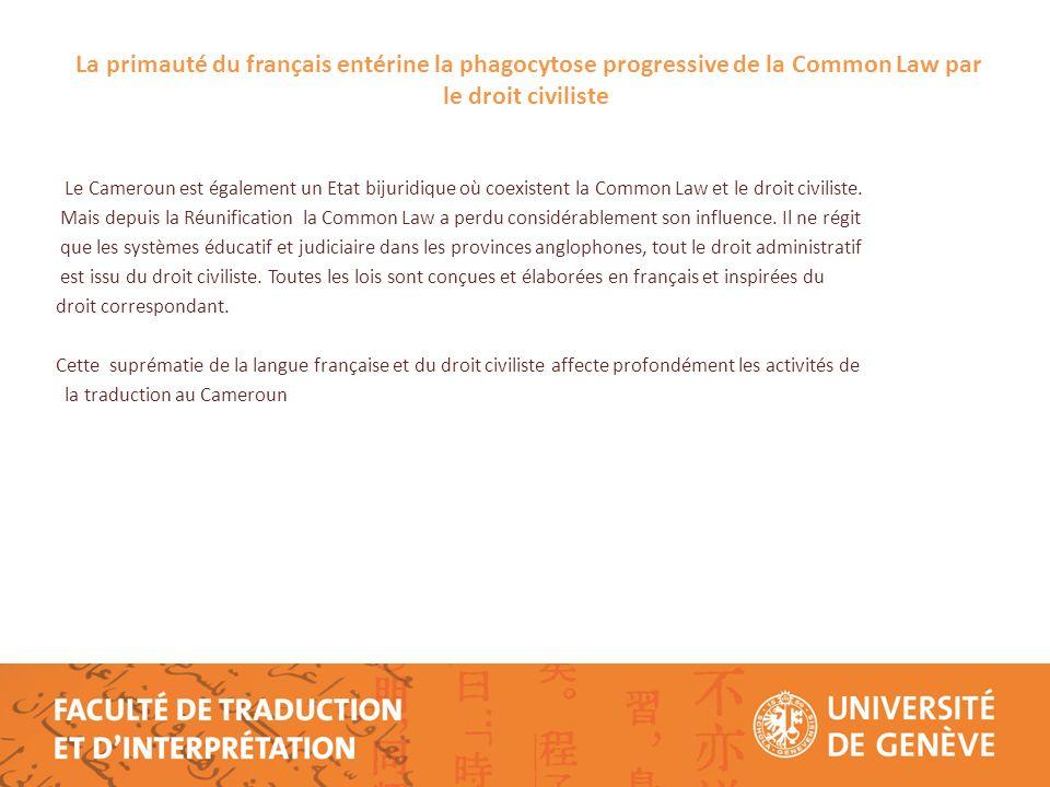 La primauté du français entérine la phagocytose progressive de la Common Law par le droit civiliste Le Cameroun est également un Etat bijuridique où coexistent la Common Law et le droit civiliste.