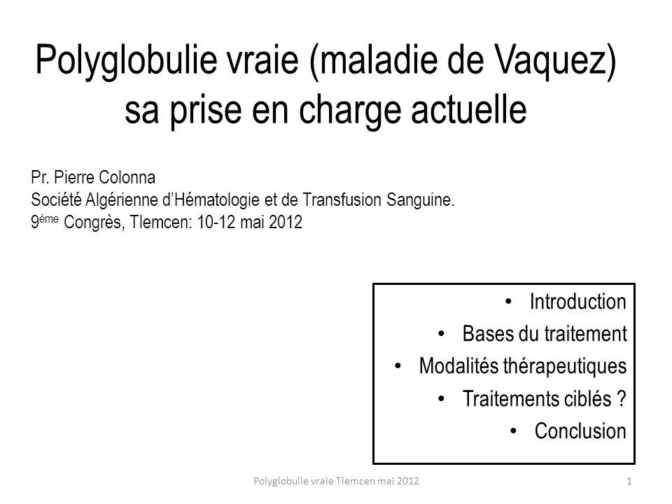 Anti-JAK2 : le ruxolitinib dans la myélofibrose primitive 2008 phases I, Phase III publiés en 2011, Agrément FDA 26/11/2011 Phase III publiés en 2012 (NEJM 01/03/2012) : COMFORT-1 & 2 ( CO ntrolled M yelo F ibrosis Study with O ral JAK2 inhibitor T reatment), environ 1/3 de MF post-polycythémie vraie, dose 15mgx2/jour Résultats Effets positifs : sur les SG et le volume de la rate Effets nuls : sur la fibrose et lanomalie moléculaire Effets indésirables : anémie & thrombopénie Pas deffet sur la survie par rapport au meilleur traitement disponible (best available treatment) Polyglobulie vraie Tlemcen mai 201232