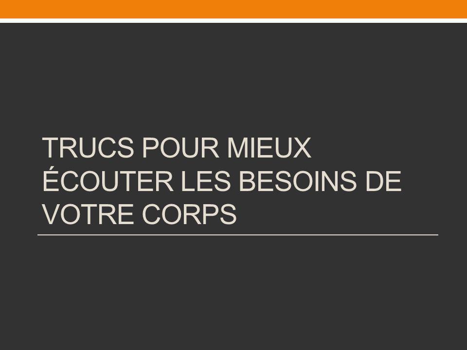 TRUCS POUR MIEUX ÉCOUTER LES BESOINS DE VOTRE CORPS