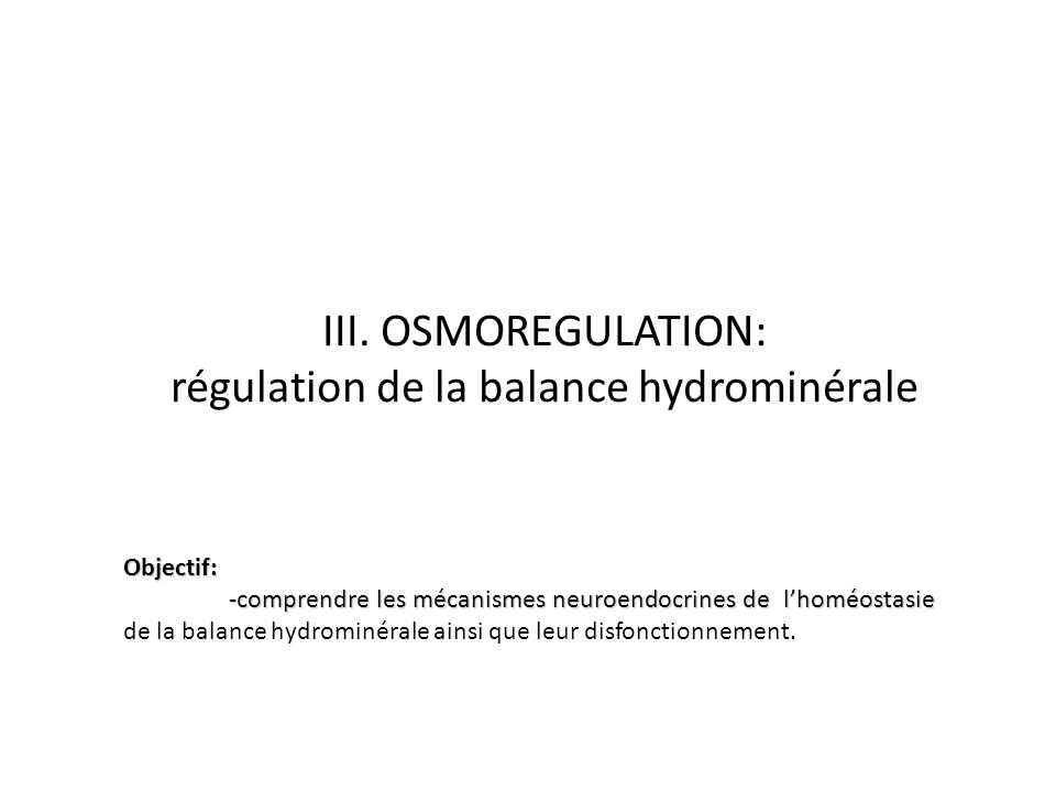 III. OSMOREGULATION: régulation de la balance hydrominérale Objectif: -comprendre les mécanismes neuroendocrines de lhoméostasie -comprendre les mécan