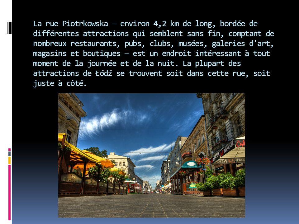 La rue Piotrkowska environ 4,2 km de long, bordée de différentes attractions qui semblent sans fin, comptant de nombreux restaurants, pubs, clubs, musées, galeries d art, magasins et boutiques est un endroit intéressant à tout moment de la journée et de la nuit.