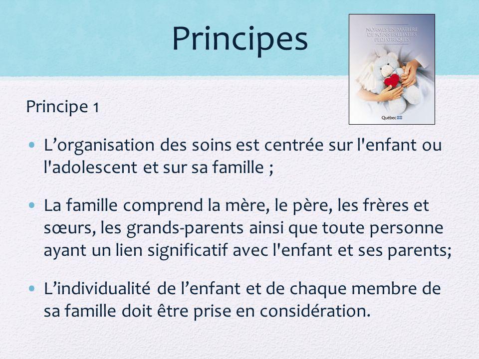 Principes Principe 1 Lorganisation des soins est centrée sur l enfant ou l adolescent et sur sa famille ; La famille comprend la mère, le père, les frères et sœurs, les grands-parents ainsi que toute personne ayant un lien significatif avec l enfant et ses parents; Lindividualité de lenfant et de chaque membre de sa famille doit être prise en considération.