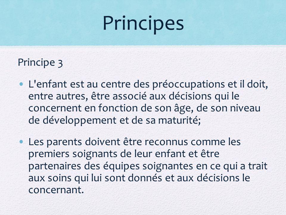 Principes Principe 3 L enfant est au centre des préoccupations et il doit, entre autres, être associé aux décisions qui le concernent en fonction de son âge, de son niveau de développement et de sa maturité; Les parents doivent être reconnus comme les premiers soignants de leur enfant et être partenaires des équipes soignantes en ce qui a trait aux soins qui lui sont donnés et aux décisions le concernant.