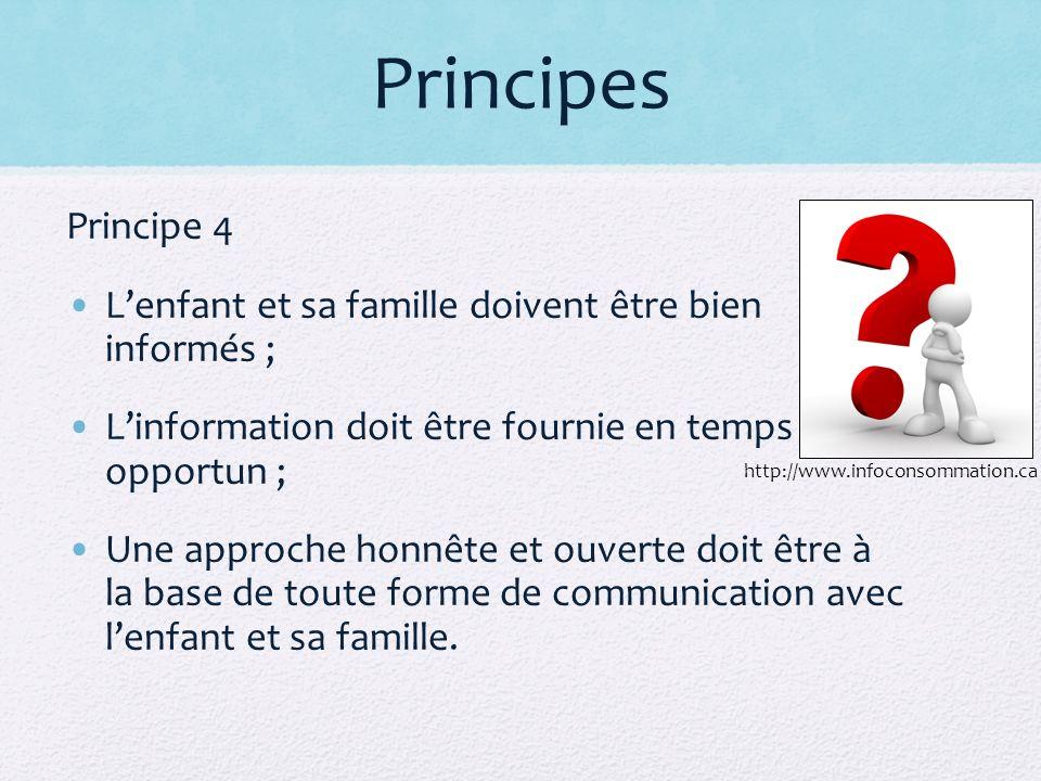 Principes Principe 4 Lenfant et sa famille doivent être bien informés ; Linformation doit être fournie en temps opportun ; Une approche honnête et ouverte doit être à la base de toute forme de communication avec lenfant et sa famille.