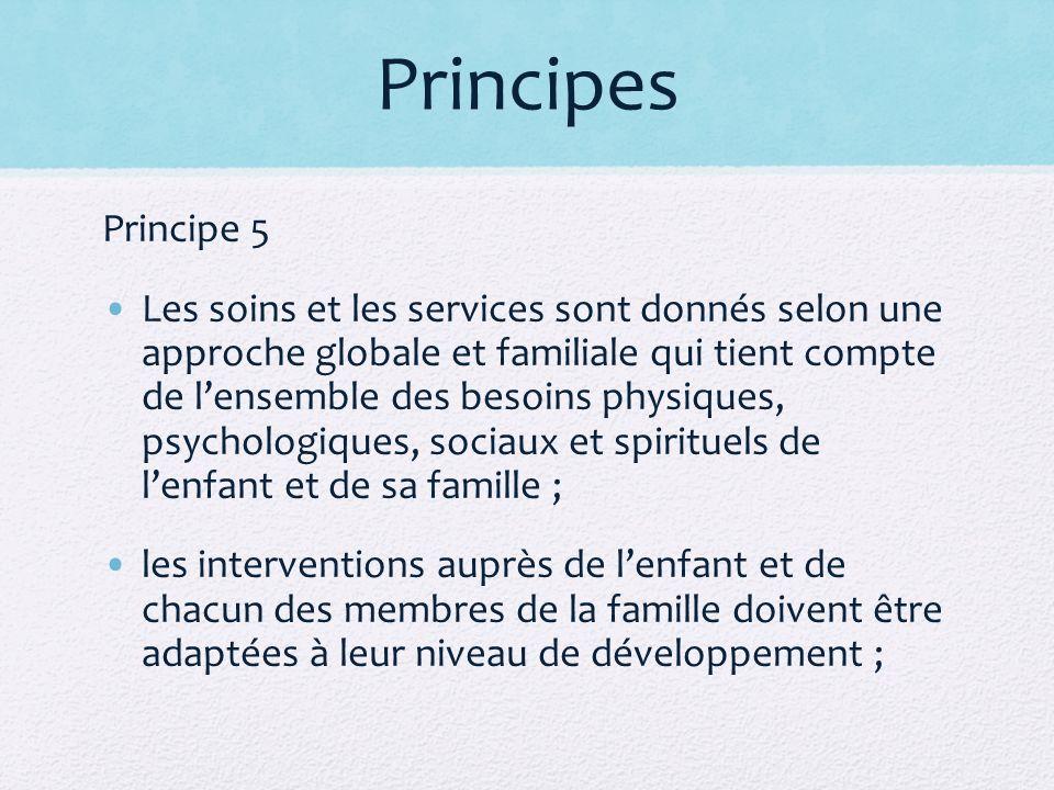 Principes Principe 5 Les soins et les services sont donnés selon une approche globale et familiale qui tient compte de lensemble des besoins physiques, psychologiques, sociaux et spirituels de lenfant et de sa famille ; les interventions auprès de lenfant et de chacun des membres de la famille doivent être adaptées à leur niveau de développement ;
