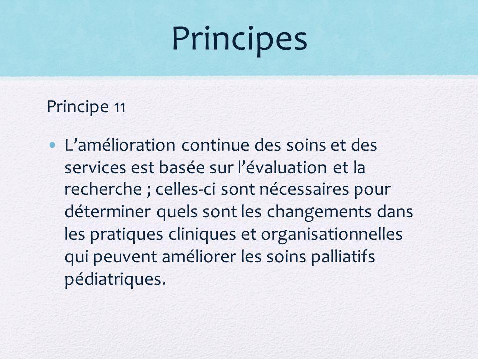 Principes Principe 11 Lamélioration continue des soins et des services est basée sur lévaluation et la recherche ; celles-ci sont nécessaires pour déterminer quels sont les changements dans les pratiques cliniques et organisationnelles qui peuvent améliorer les soins palliatifs pédiatriques.