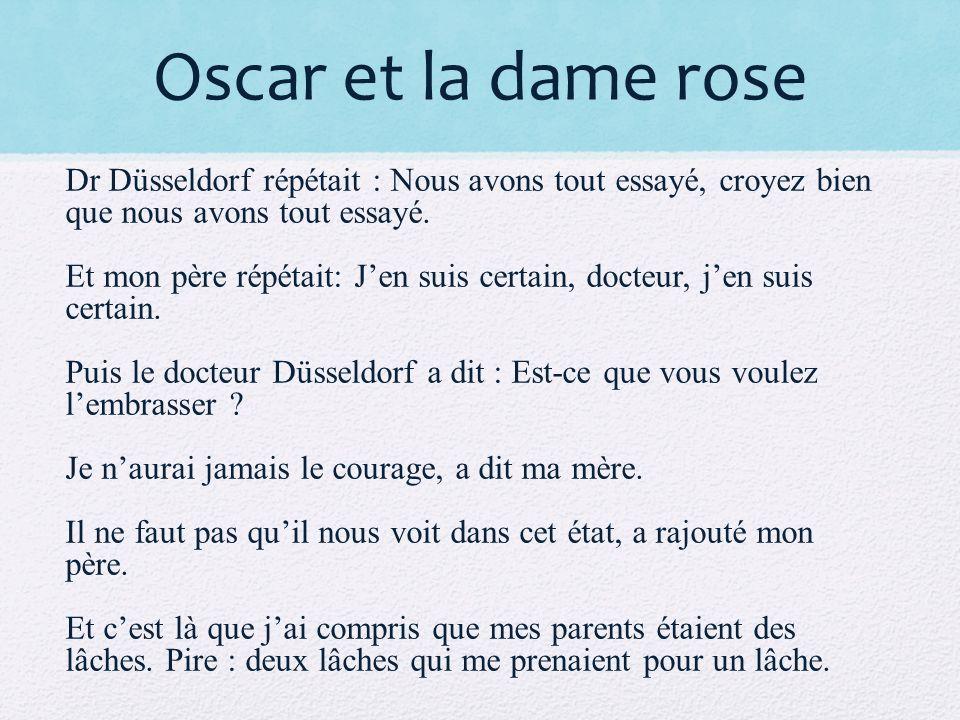 Oscar et la dame rose Dr Düsseldorf répétait : Nous avons tout essayé, croyez bien que nous avons tout essayé. Et mon père répétait: Jen suis certain,