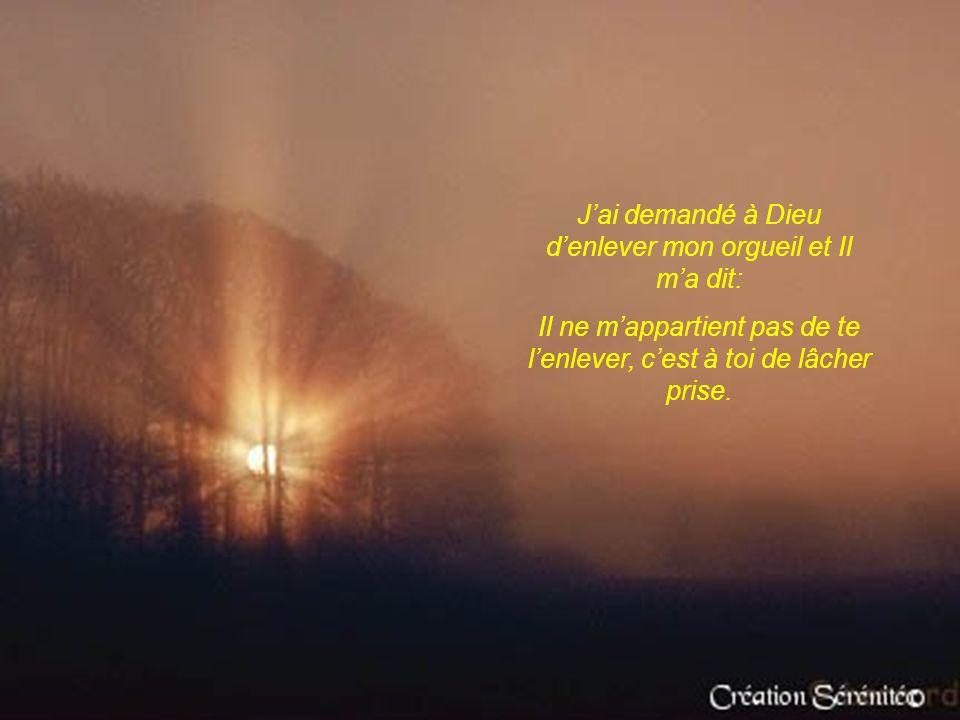 Jai demandé à Dieu denlever mon orgueil et Il ma dit: Il ne mappartient pas de te lenlever, cest à toi de lâcher prise.