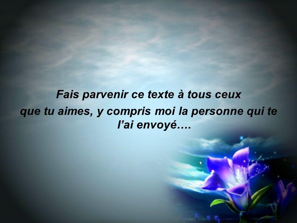 Fais parvenir ce texte à tous ceux que tu aimes, y compris moi la personne qui te lai envoyé….
