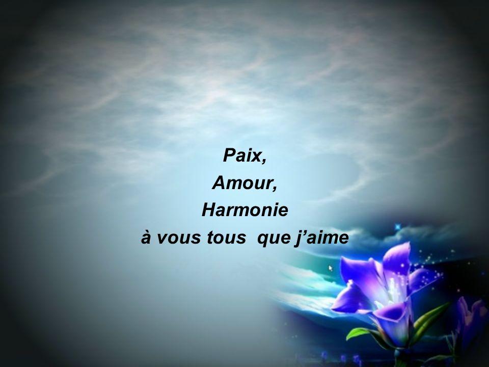 Paix, Amour, Harmonie à vous tous que jaime