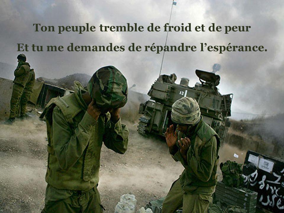 Ton peuple tremble de froid et de peur Et tu me demandes de répandre lespérance.