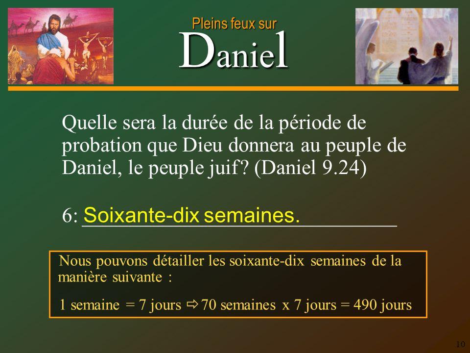 D anie l Pleins feux sur 10 Quelle sera la durée de la période de probation que Dieu donnera au peuple de Daniel, le peuple juif ? (Daniel 9.24) 6: __
