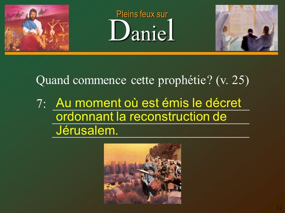 D anie l Pleins feux sur 12 Quand commence cette prophétie ? (v. 25) 7: _______________________________ _______________________________ Au moment où e