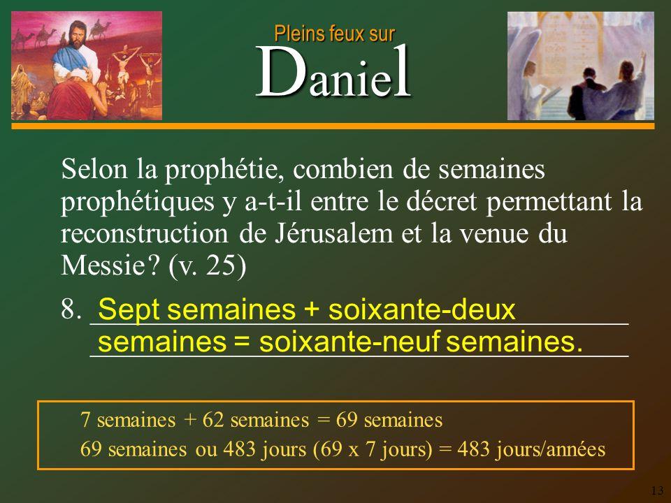 D anie l Pleins feux sur 13 Selon la prophétie, combien de semaines prophétiques y a-t-il entre le décret permettant la reconstruction de Jérusalem et la venue du Messie .