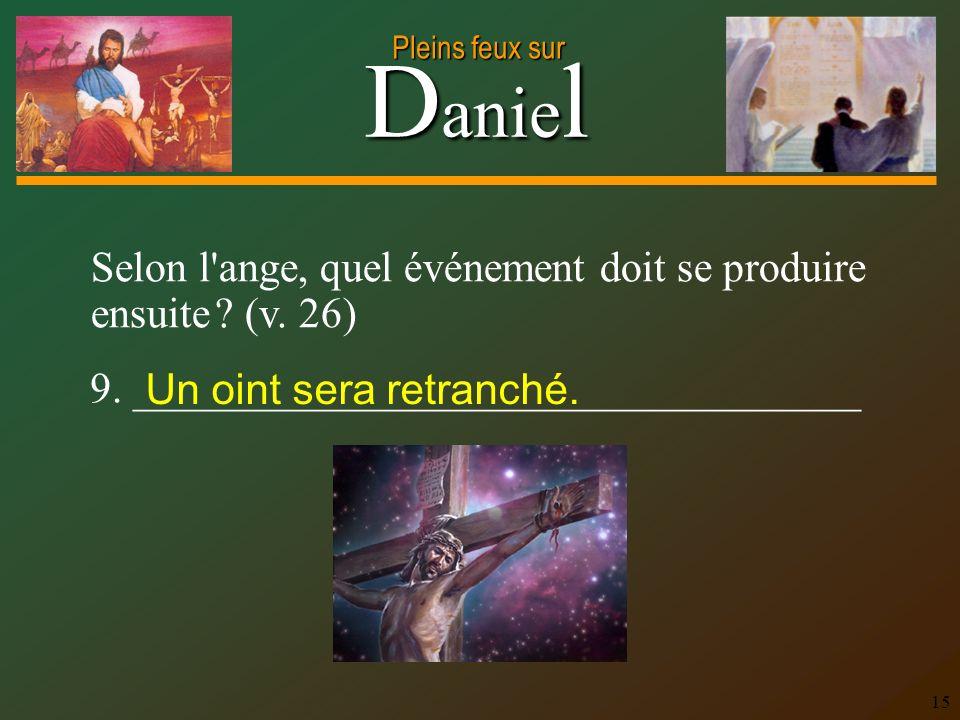 D anie l Pleins feux sur 15 Selon l'ange, quel événement doit se produire ensuite ? (v. 26) 9. __________________________________ Un oint sera retranc