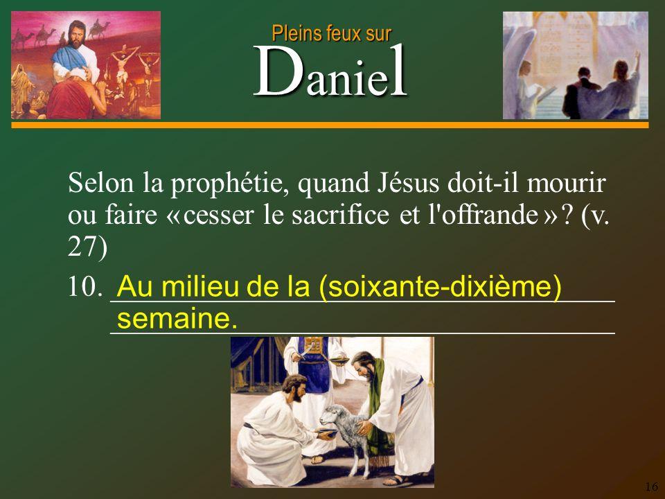 D anie l Pleins feux sur 16 Selon la prophétie, quand Jésus doit-il mourir ou faire « cesser le sacrifice et l'offrande » ? (v. 27) 10. ______________