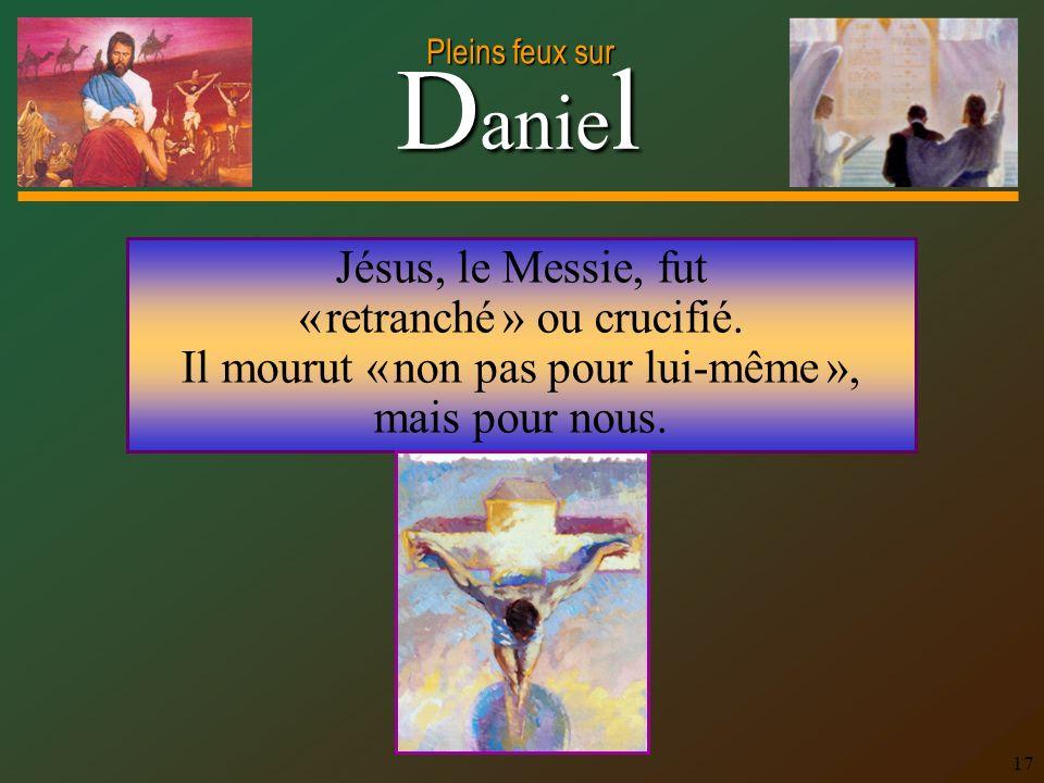 D anie l Pleins feux sur 17 Jésus, le Messie, fut « retranché » ou crucifié. Il mourut « non pas pour lui-même », mais pour nous.