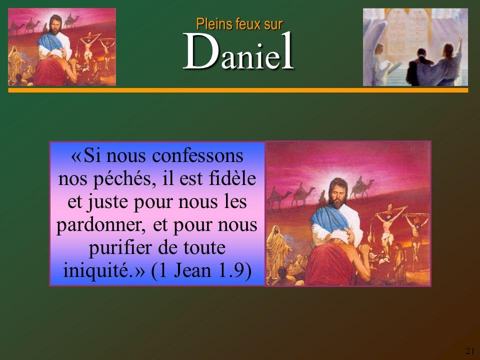D anie l Pleins feux sur 21 « Si nous confessons nos péchés, il est fidèle et juste pour nous les pardonner, et pour nous purifier de toute iniquité.