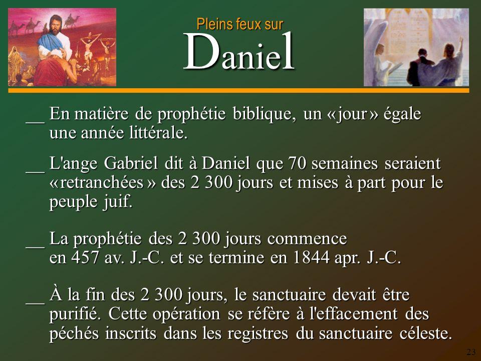 D anie l Pleins feux sur 23 __ En matière de prophétie biblique, un « jour » égale une année littérale. __ L'ange Gabriel dit à Daniel que 70 semaines