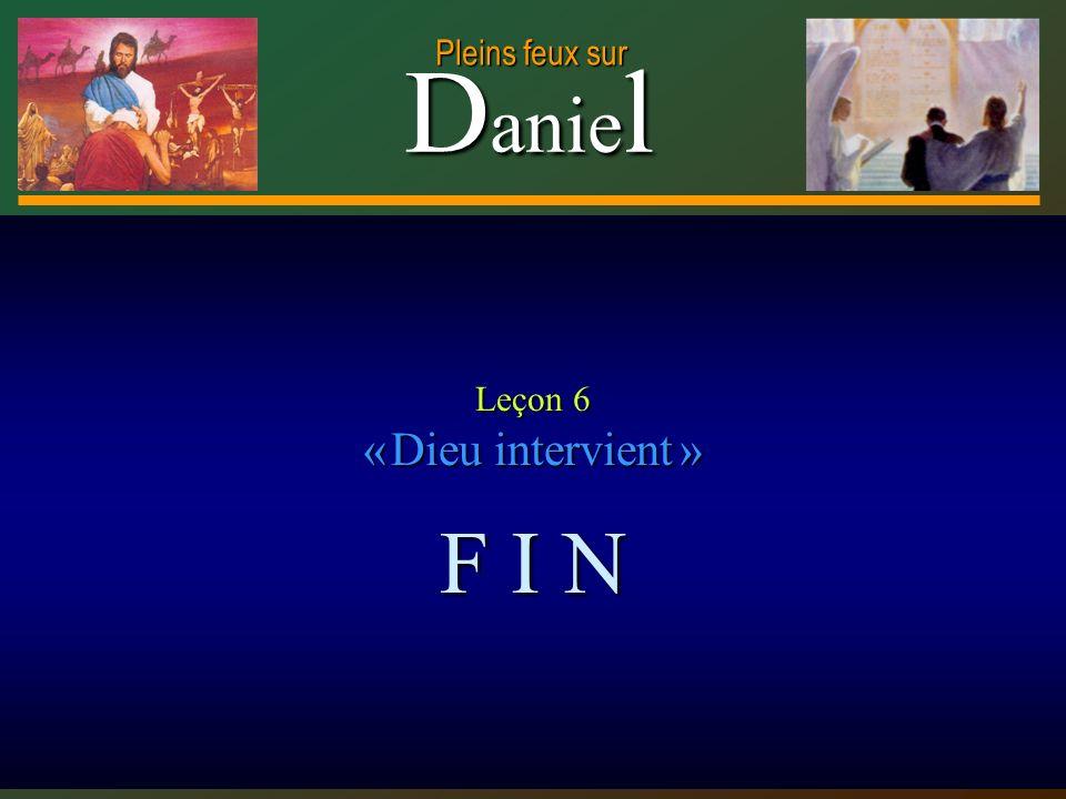 D anie l Pleins feux sur 25 Leçon 6 « Dieu intervient » F I N