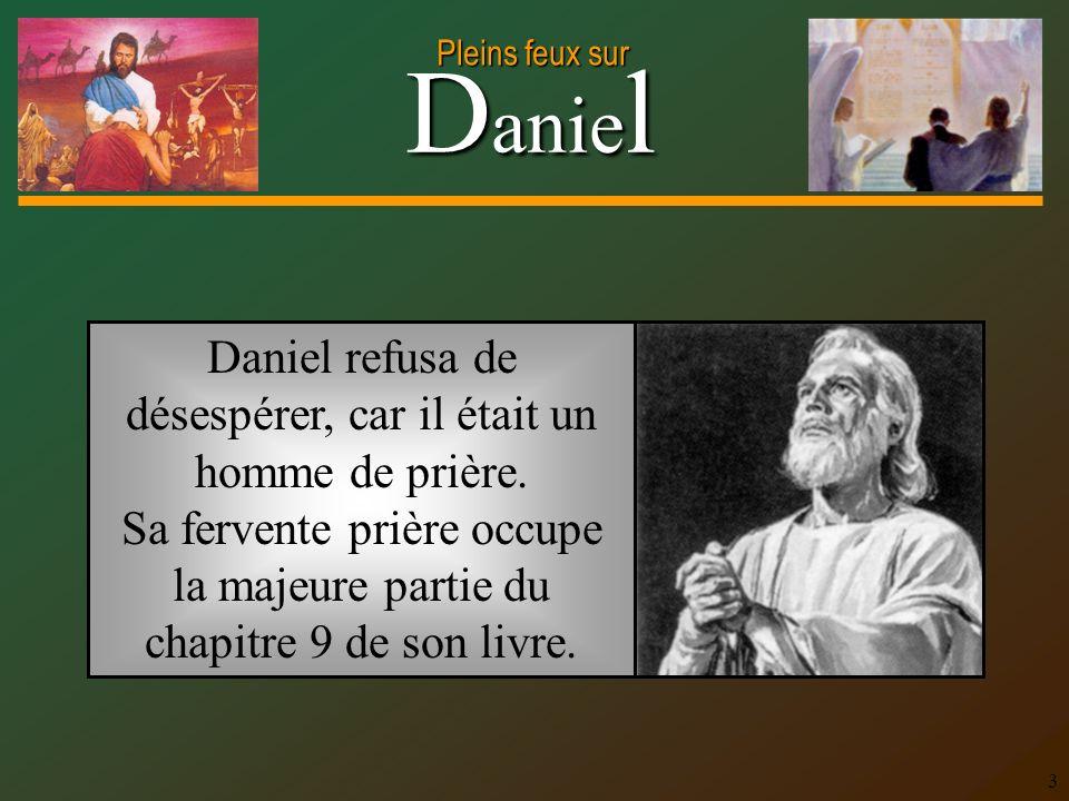 D anie l Pleins feux sur 3 Daniel refusa de désespérer, car il était un homme de prière. Sa fervente prière occupe la majeure partie du chapitre 9 de