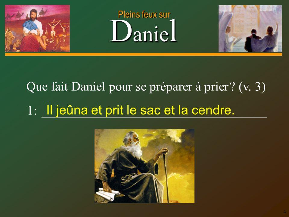 D anie l Pleins feux sur 4 Que fait Daniel pour se préparer à prier ? (v. 3) 1: ___________________________________ Il jeûna et prit le sac et la cend