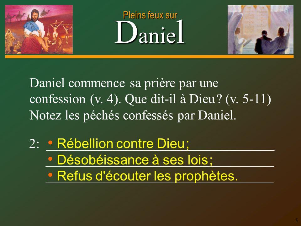 D anie l Pleins feux sur 5 Daniel commence sa prière par une confession (v. 4). Que dit-il à Dieu ? (v. 5-11) Notez les péchés confessés par Daniel. 2