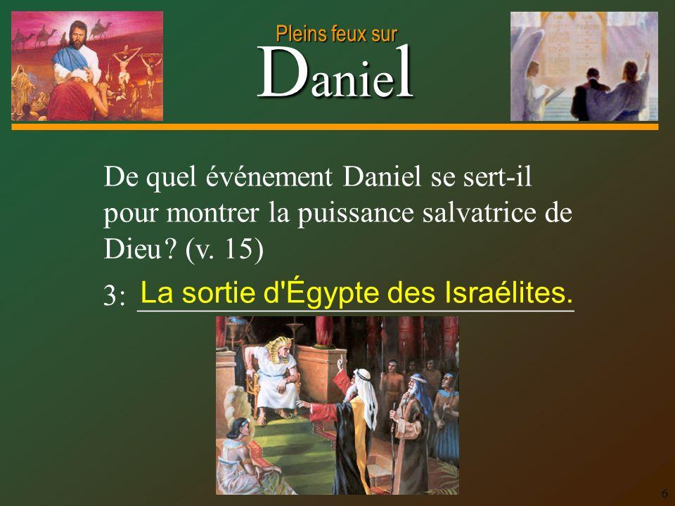 D anie l Pleins feux sur 6 De quel événement Daniel se sert-il pour montrer la puissance salvatrice de Dieu ? (v. 15) 3: _____________________________