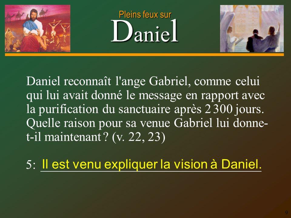 D anie l Pleins feux sur 9 Daniel reconnaît l ange Gabriel, comme celui qui lui avait donné le message en rapport avec la purification du sanctuaire après 2 300 jours.