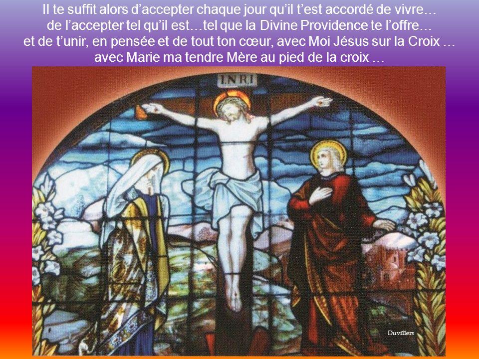 Il te suffit alors daccepter chaque jour quil test accordé de vivre… de laccepter tel quil est…tel que la Divine Providence te loffre… et de tunir, en pensée et de tout ton cœur, avec Moi Jésus sur la Croix … avec Marie ma tendre Mère au pied de la croix … Duvillers