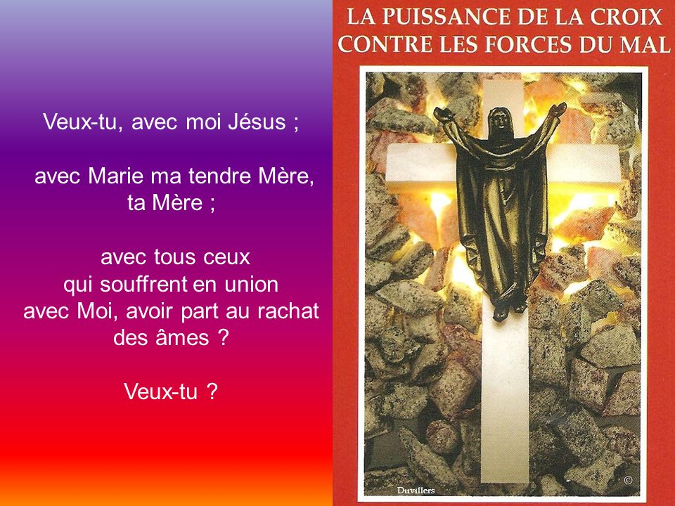 Veux-tu, avec moi Jésus ; avec Marie ma tendre Mère, ta Mère ; avec tous ceux qui souffrent en union avec Moi, avoir part au rachat des âmes .